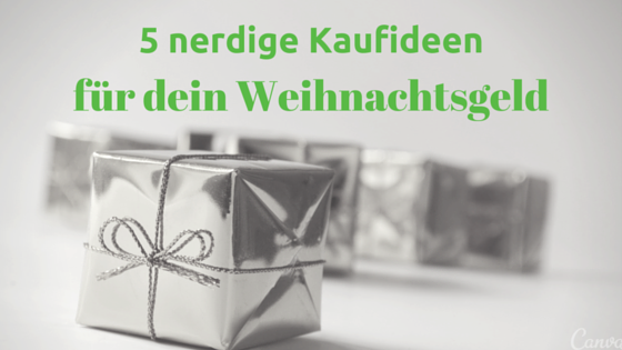 5 nerdige Kaufideen für dein Weihnachtsgeld