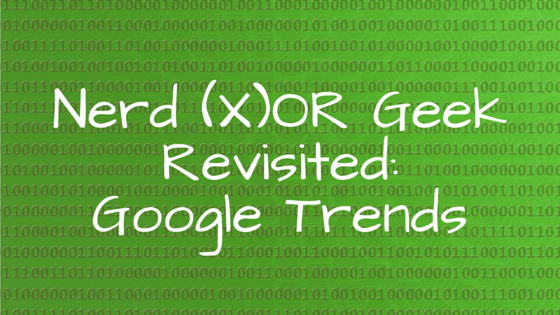 Nerd (X)OR Geek Revisited: Google Trends