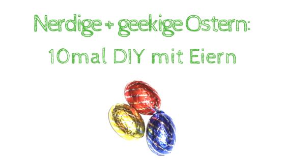 Nerdige und geekige Ostern - Ostereier zu nerdigen und geekigen Themen - 10mal DIY mit Eiern