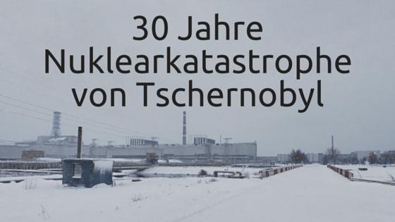 30 Jahre Nuklearkatastrophe von Tschernobyl