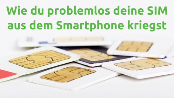 Wie du problemlos deine SIM aus dem Smartphone kriegst