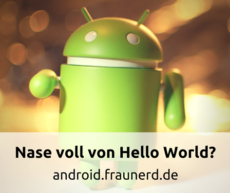 Nase voll von Hello World? Android App Tutorials